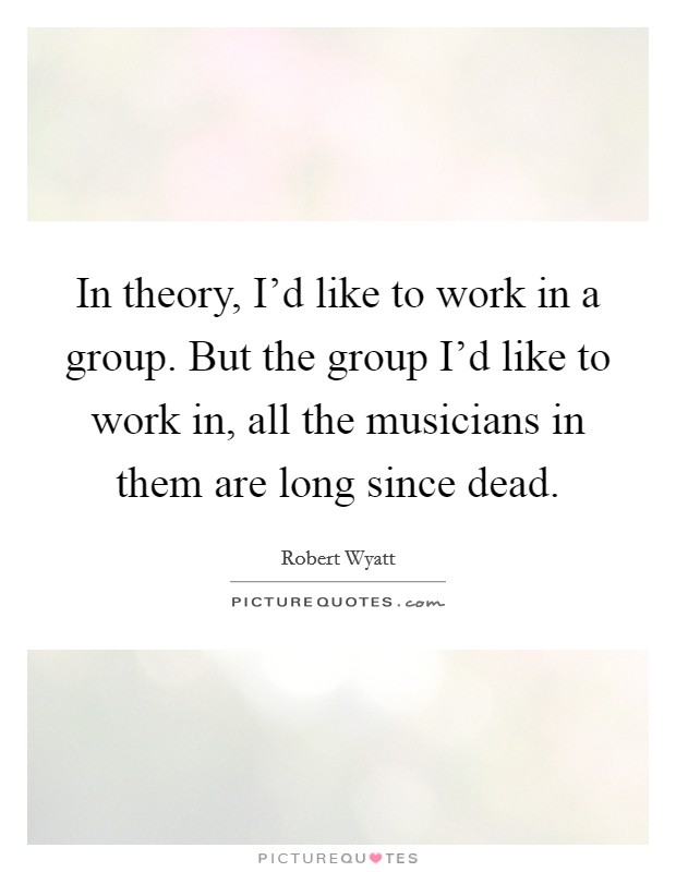 In theory, I'd like to work in a group. But the group I'd like to work in, all the musicians in them are long since dead. Picture Quote #1
