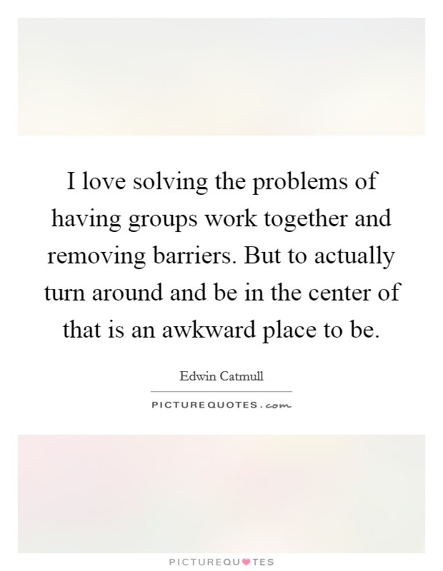I love solving the problems of having groups work together and removing barriers. But to actually turn around and be in the center of that is an awkward place to be Picture Quote #1