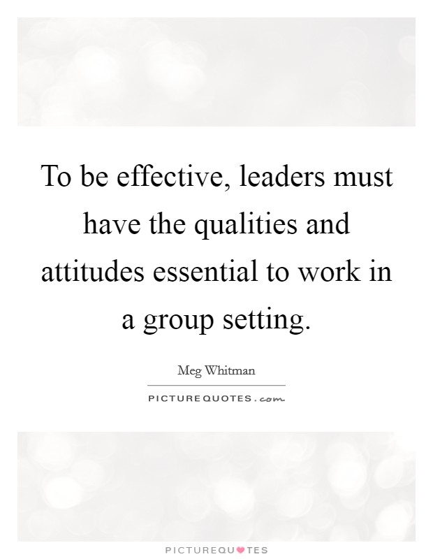 To be effective, leaders must have the qualities and attitudes essential to work in a group setting Picture Quote #1