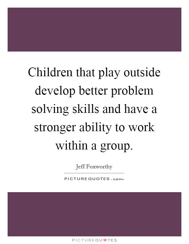 Children that play outside develop better problem solving skills and have a stronger ability to work within a group Picture Quote #1