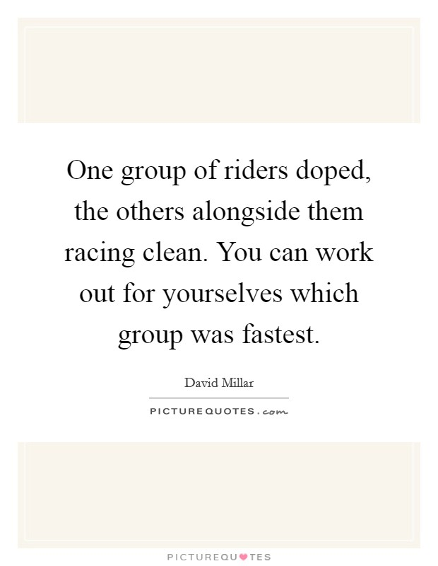 One group of riders doped, the others alongside them racing clean. You can work out for yourselves which group was fastest. Picture Quote #1