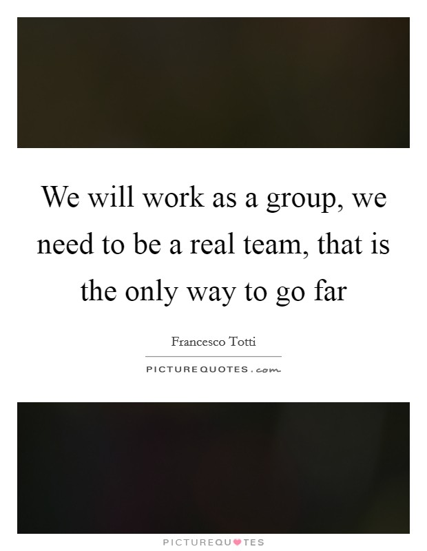 We will work as a group, we need to be a real team, that is the only way to go far Picture Quote #1