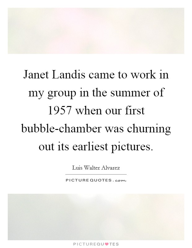 Janet Landis came to work in my group in the summer of 1957 when our first bubble-chamber was churning out its earliest pictures Picture Quote #1