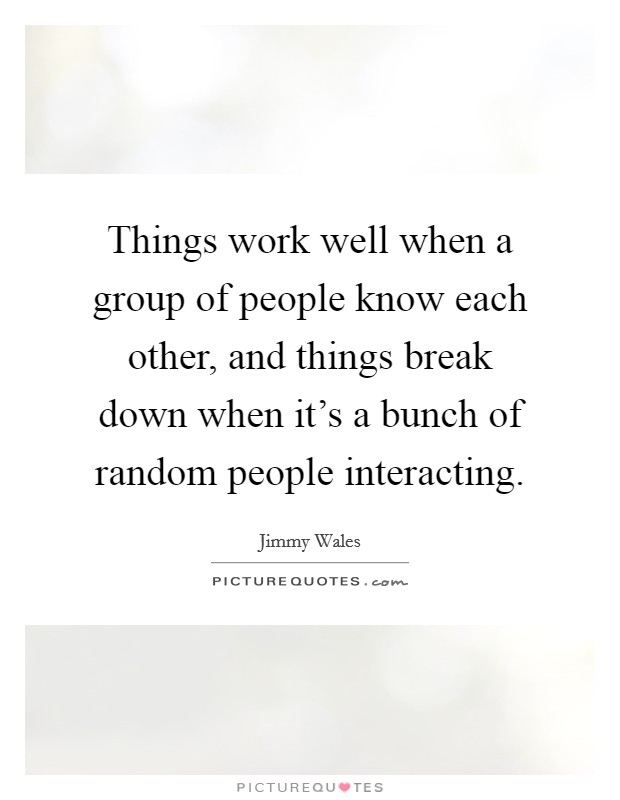 Things work well when a group of people know each other, and things break down when it's a bunch of random people interacting. Picture Quote #1