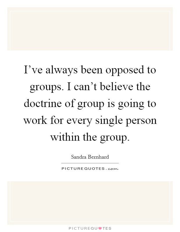 I've always been opposed to groups. I can't believe the doctrine of group is going to work for every single person within the group. Picture Quote #1