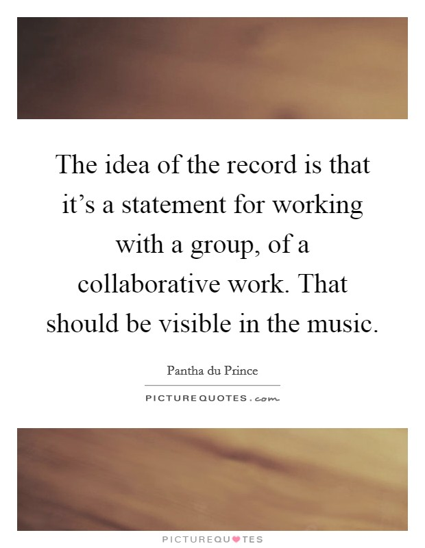 The idea of the record is that it's a statement for working with a group, of a collaborative work. That should be visible in the music. Picture Quote #1