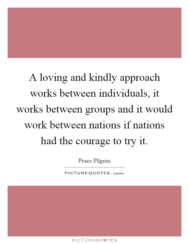 A loving and kindly approach works between individuals, it works between groups and it would work between nations if nations had the courage to try it Picture Quote #1