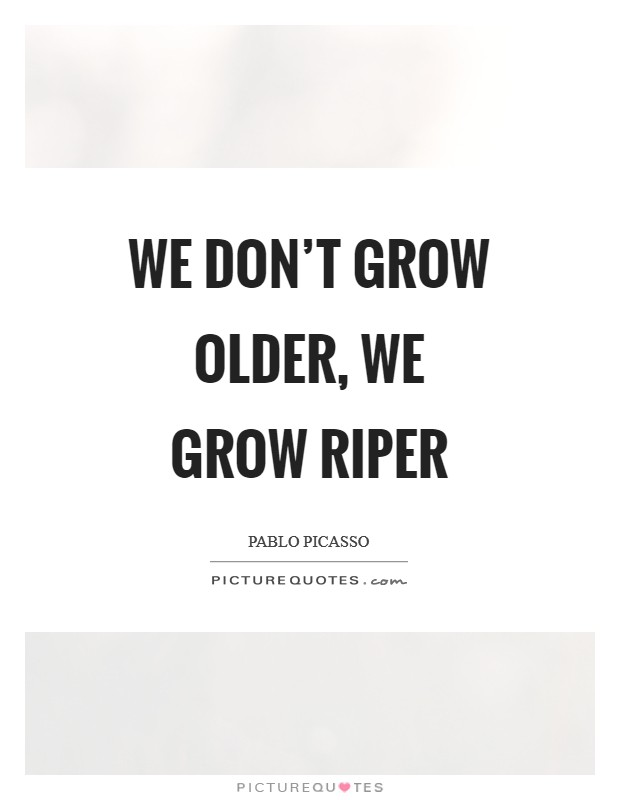 We don't grow older, we grow riper Picture Quote #1