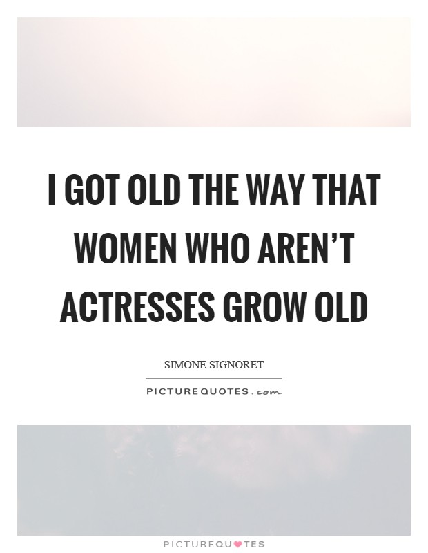 I got old the way that women who aren't actresses grow old Picture Quote #1