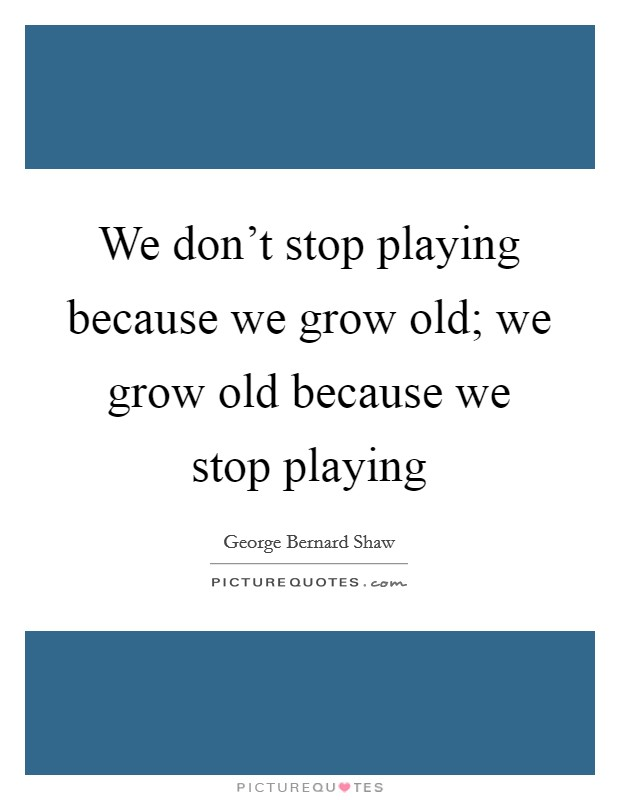 We don't stop playing because we grow old; we grow old because we stop playing Picture Quote #1