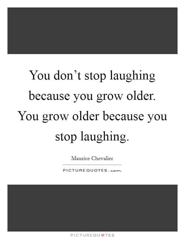 You don't stop laughing because you grow older. You grow older because you stop laughing Picture Quote #1
