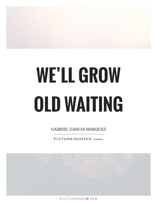 We'll grow old waiting Picture Quote #1