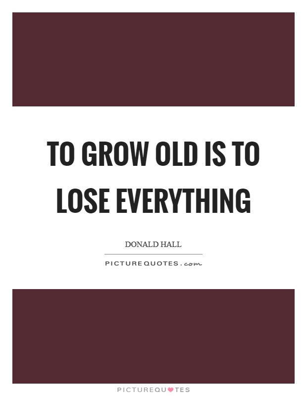 To grow old is to lose everything Picture Quote #1