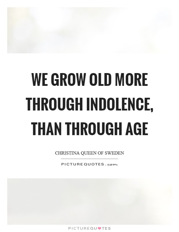 We grow old more through indolence, than through age Picture Quote #1