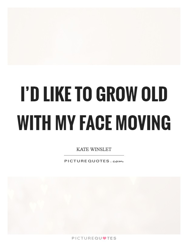 I'd like to grow old with my face moving Picture Quote #1