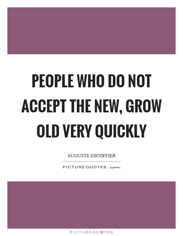 People who do not accept the new, grow old very quickly Picture Quote #1
