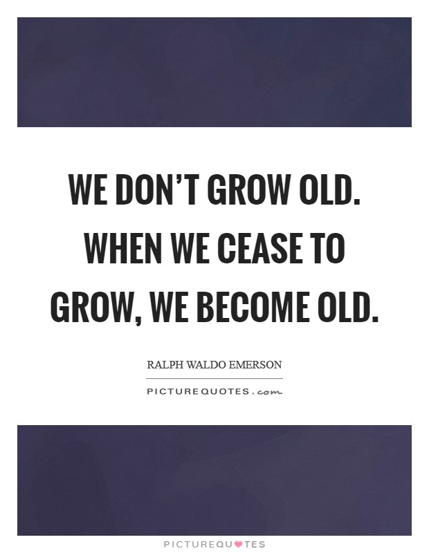 We don't grow old. When we cease to grow, we become old Picture Quote #1