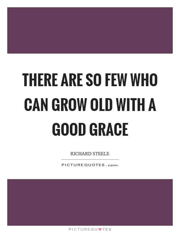 There are so few who can grow old with a good grace Picture Quote #1
