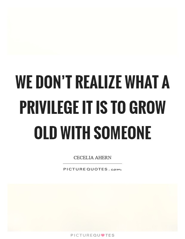 We don't realize what a privilege it is to grow old with someone Picture Quote #1