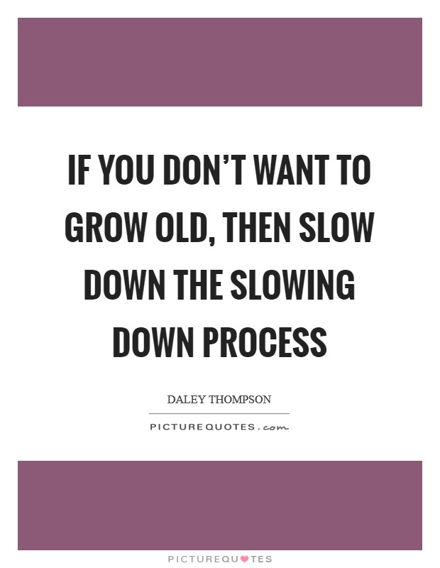 If you don't want to grow old, then slow down the slowing down process Picture Quote #1
