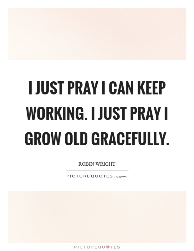 I just pray I can keep working. I just pray I grow old gracefully Picture Quote #1