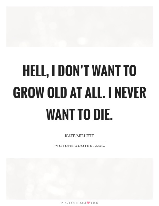 Hell, I don't want to grow old at all. I never want to die Picture Quote #1
