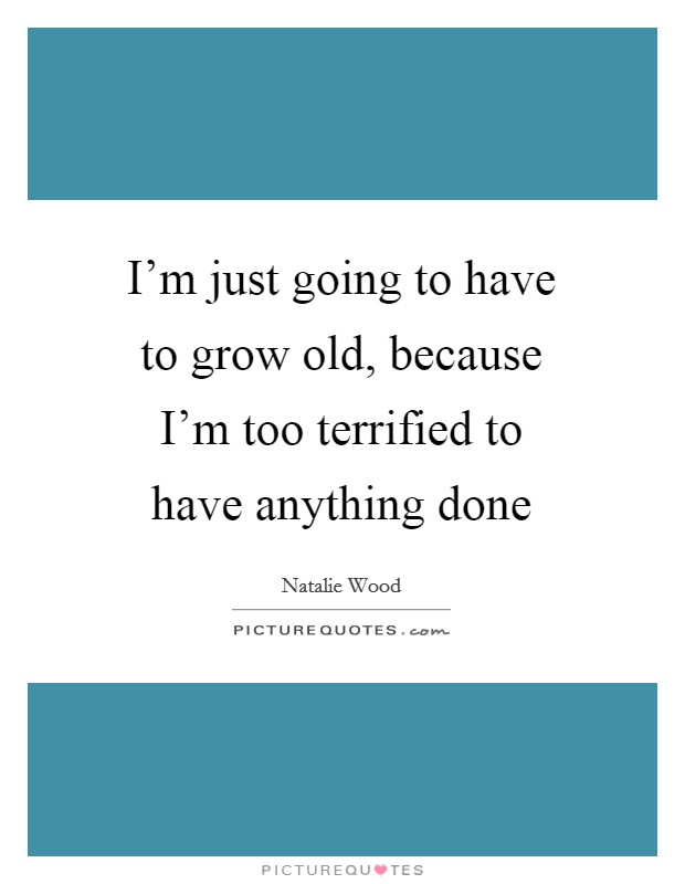 I'm just going to have to grow old, because I'm too terrified to have anything done Picture Quote #1
