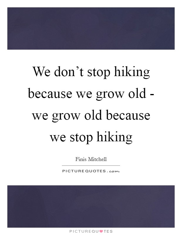 We don't stop hiking because we grow old - we grow old because we stop hiking Picture Quote #1