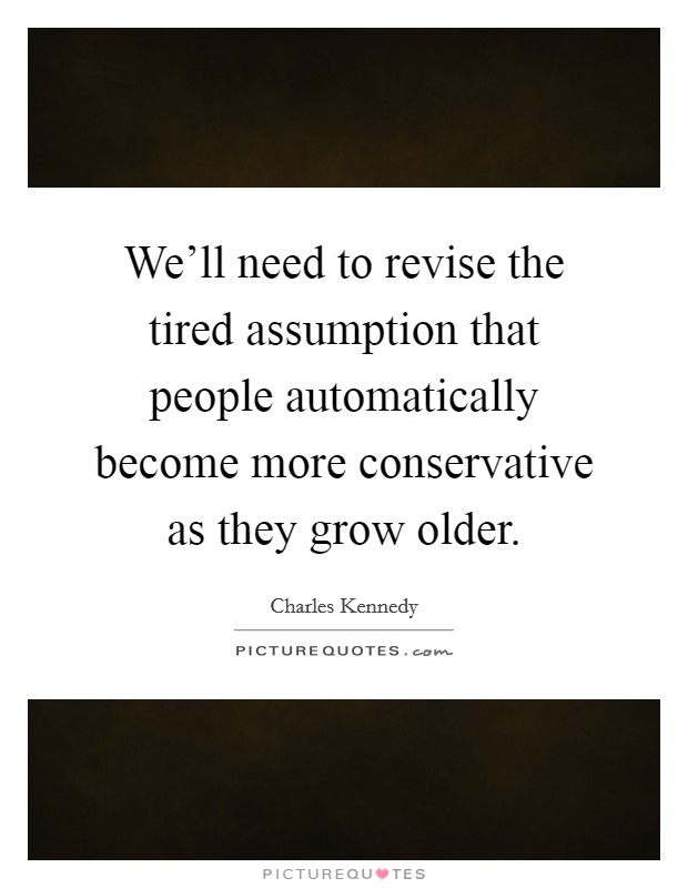 We'll need to revise the tired assumption that people automatically become more conservative as they grow older Picture Quote #1