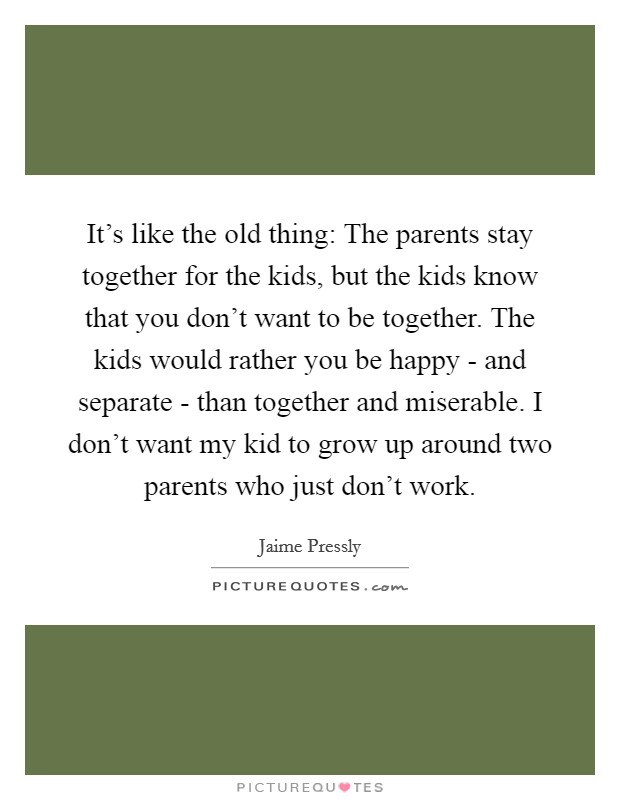 It's like the old thing: The parents stay together for the kids, but the kids know that you don't want to be together. The kids would rather you be happy - and separate - than together and miserable. I don't want my kid to grow up around two parents who just don't work. Picture Quote #1