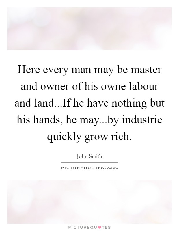 Here every man may be master and owner of his owne labour and land...If he have nothing but his hands, he may...by industrie quickly grow rich Picture Quote #1