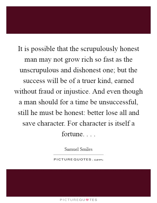 It is possible that the scrupulously honest man may not grow rich so fast as the unscrupulous and dishonest one; but the success will be of a truer kind, earned without fraud or injustice. And even though a man should for a time be unsuccessful, still he must be honest: better lose all and save character. For character is itself a fortune. . .  Picture Quote #1