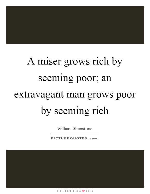 A miser grows rich by seeming poor; an extravagant man grows poor by seeming rich Picture Quote #1