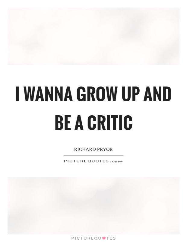 I wanna grow up and be a critic Picture Quote #1