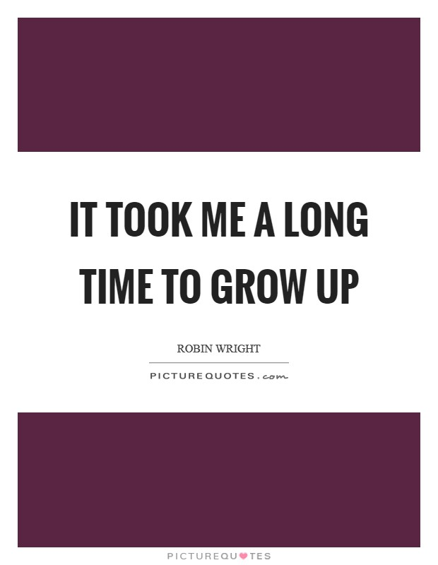 It took me a long time to grow up Picture Quote #1