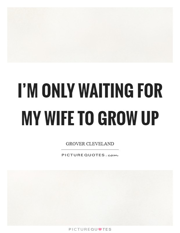 I'm only waiting for my wife to grow up Picture Quote #1