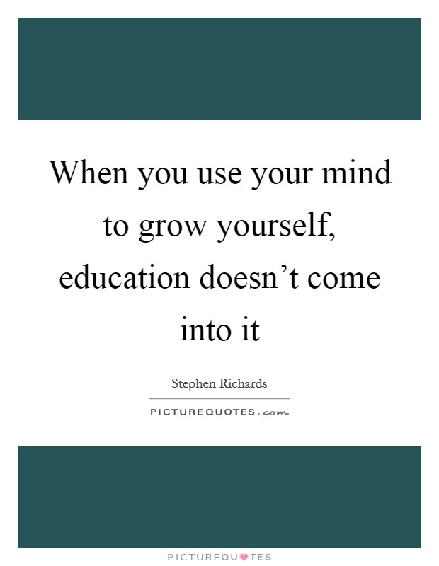 When you use your mind to grow yourself, education doesn't come into it Picture Quote #1