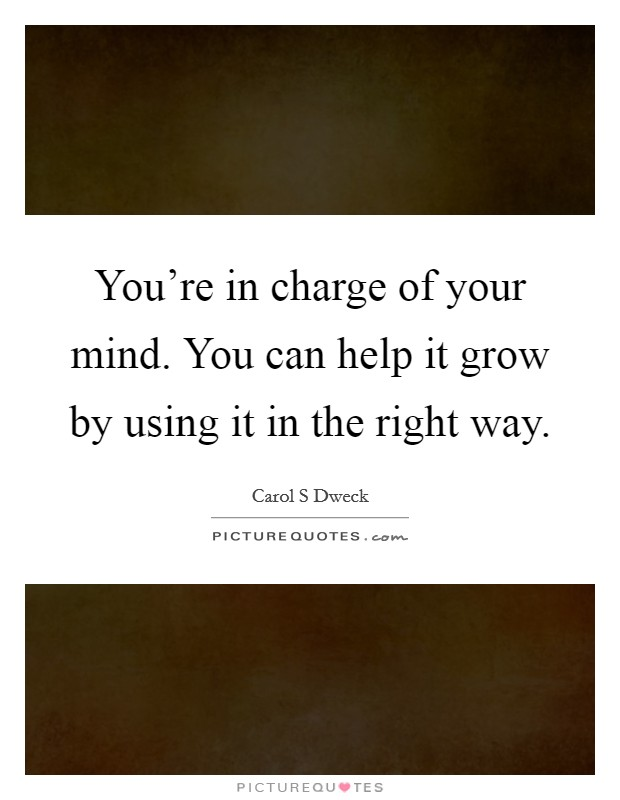 You're in charge of your mind. You can help it grow by using it in the right way Picture Quote #1