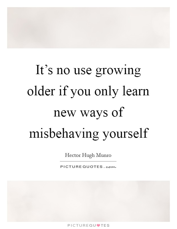 It's no use growing older if you only learn new ways of misbehaving yourself Picture Quote #1