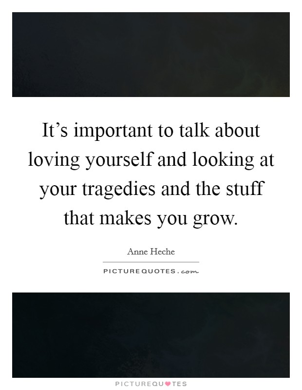It's important to talk about loving yourself and looking at your tragedies and the stuff that makes you grow Picture Quote #1