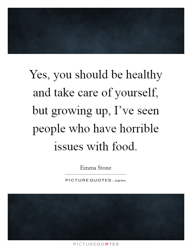 Yes, you should be healthy and take care of yourself, but growing up, I've seen people who have horrible issues with food Picture Quote #1