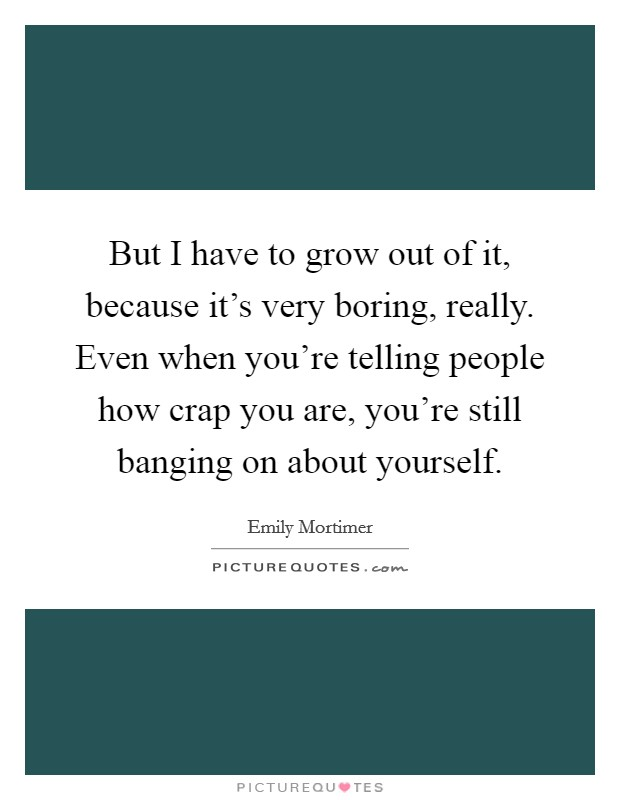 But I have to grow out of it, because it's very boring, really. Even when you're telling people how crap you are, you're still banging on about yourself Picture Quote #1