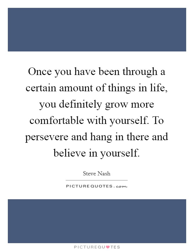 Once you have been through a certain amount of things in life, you definitely grow more comfortable with yourself. To persevere and hang in there and believe in yourself Picture Quote #1