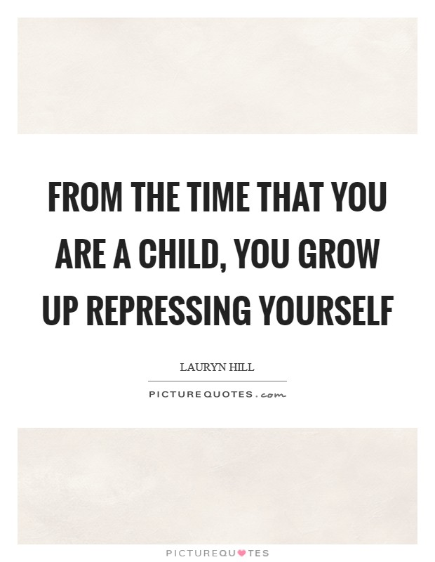 From the time that you are a child, you grow up repressing yourself Picture Quote #1