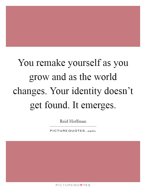 You remake yourself as you grow and as the world changes. Your identity doesn't get found. It emerges Picture Quote #1