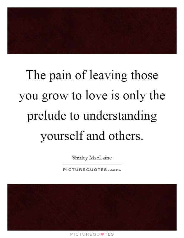 The pain of leaving those you grow to love is only the prelude to understanding yourself and others Picture Quote #1