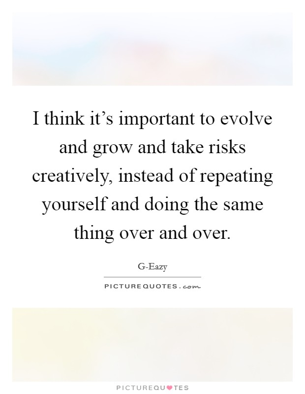 I think it's important to evolve and grow and take risks creatively, instead of repeating yourself and doing the same thing over and over Picture Quote #1