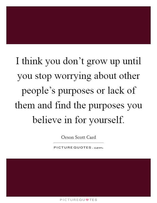 I think you don't grow up until you stop worrying about other people's purposes or lack of them and find the purposes you believe in for yourself Picture Quote #1