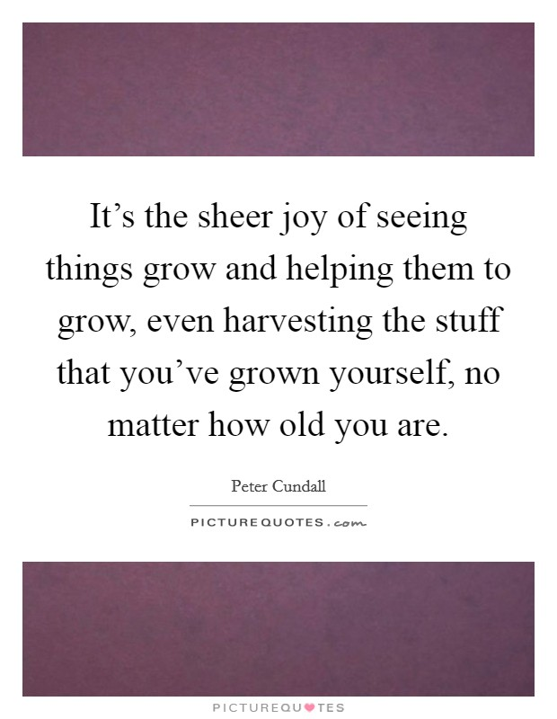 It's the sheer joy of seeing things grow and helping them to grow, even harvesting the stuff that you've grown yourself, no matter how old you are Picture Quote #1