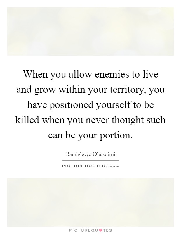 When you allow enemies to live and grow within your territory, you have positioned yourself to be killed when you never thought such can be your portion Picture Quote #1